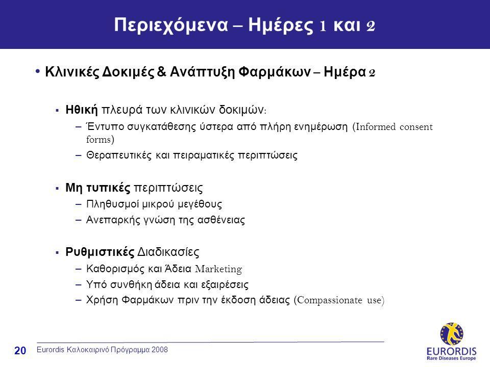 20 Eurordis Καλοκαιρινό Πρόγραμμα 2008 Περιεχόμενα – Ημέρες 1 και 2 • Κλινικές Δοκιμές & Ανάπτυξη Φαρμάκων – Ημέρα 2  Ηθική πλευρά των κλινικών δοκιμών : –Έντυπο συγκατάθεσης ύστερα από πλήρη ενημέρωση ( Informed consent forms ) –Θεραπευτικές και πειραματικές περιπτώσεις  Μη τυπικές περιπτώσεις –Πληθυσμοί μικρού μεγέθους –Ανεπαρκής γνώση της ασθένειας  Ρυθμιστικές Διαδικασίες –Καθορισμός και Άδεια Marketing –Υπό συνθήκη άδεια και εξαιρέσεις –Χρήση Φαρμάκων πριν την έκδοση άδειας ( Compassionate use)