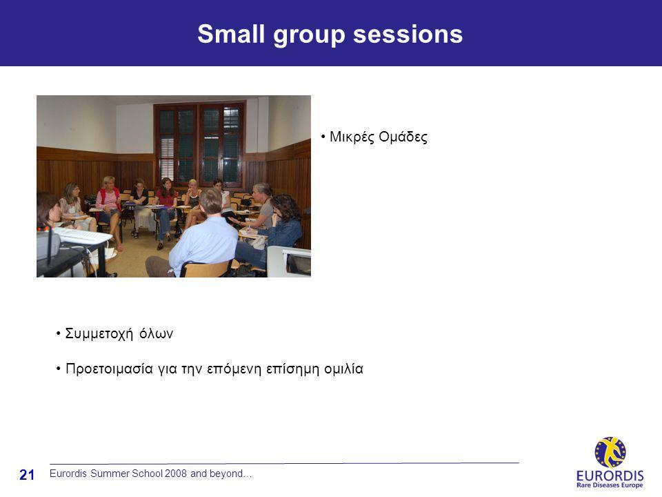 21 Small group sessions Eurordis Summer School 2008 and beyond… • Μικρές Ομάδες • Συμμετοχή όλων • Προετοιμασία για την επόμενη επίσημη ομιλία