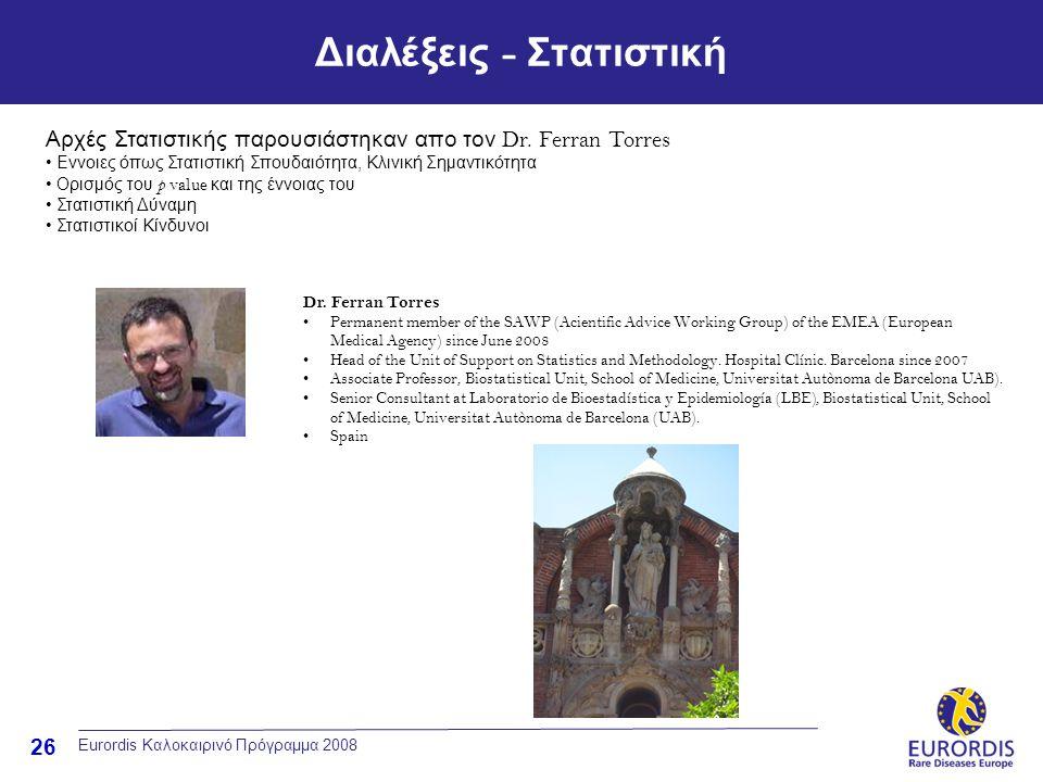 26 Διαλέξεις - Στατιστική Eurordis Καλοκαιρινό Πρόγραμμα 2008 Dr. Ferran Torres •Permanent member of the SAWP (Acientific Advice Working Group) of the