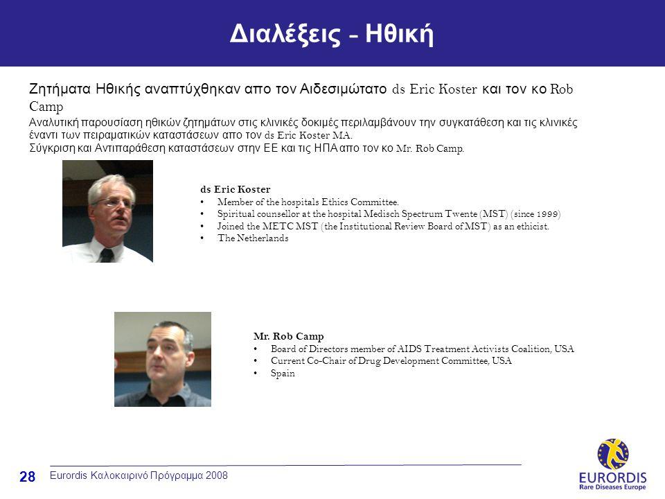 28 Διαλέξεις - Ηθική Eurordis Καλοκαιρινό Πρόγραμμα 2008 Ζητήματα Ηθικής αναπτύχθηκαν απο τον Αιδεσιμώτατο ds Eric Koster και τον κο Rob Camp Αναλυτική παρουσίαση ηθικών ζητημάτων στις κλινικές δοκιμές περιλαμβάνουν την συγκατάθεση και τις κλινικές έναντι των πειραματικών καταστάσεων απο τον ds Eric Koster MA.