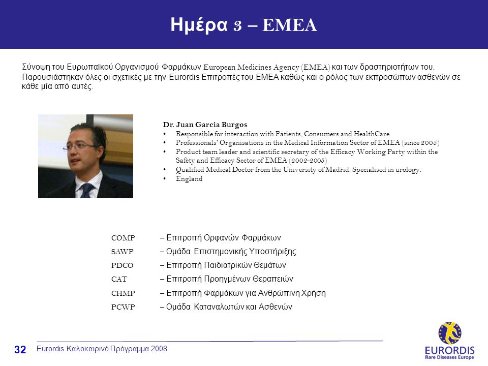 32 Eurordis Καλοκαιρινό Πρόγραμμα 2008 Ημέρα 3 – EMEA Dr. Juan Garcia Burgos •Responsible for interaction with Patients, Consumers and HealthCare •Pro