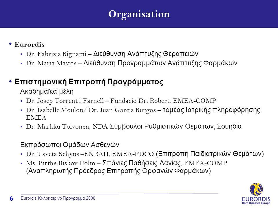7 Eurordis Καλοκαιρινό Πρόγραμμα 2008 Χορηγοί & Υποστήριξη Χορηγία απο το Φιλανθρωπικό Ιδρυμα: Ενωση Πληροφόρησης Φαρμάκων Υποστηρίζεται από την ένωση Doctor Robert UAB Υποστηρίζεται απο το Εθνικό Ινστιτούτο Υγείας και Ιατρικών Ερευνών ( INSERM ) Υποστηρίζεται απο την AGEMED Υποστηρίζεται απο την Γαλλική Ενωση κατά των Μυοπαθειών ( AFM Telethon ) Υποστηρίζεται από τον Ευρωπαϊκό Οργανισμό Φαρμάκων ( EMEA )