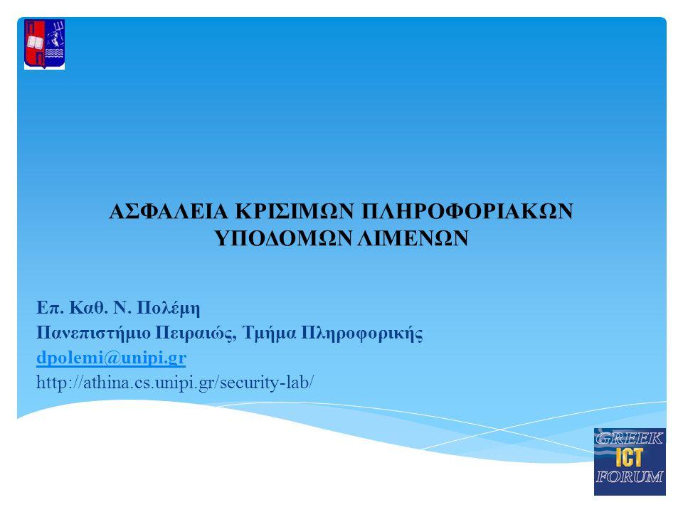 ΑΣΦΑΛΕΙΑ ΚΡΙΣΙΜΩΝ ΠΛΗΡΟΦΟΡΙΑΚΩΝ ΥΠΟΔΟΜΩΝ ΛΙΜΕΝΩΝ Επ. Καθ. Ν. Πολέμη Πανεπιστήμιο Πειραιώς, Τμήμα Πληροφορικής dpolemi@unipi.gr http://athina.cs.unipi.