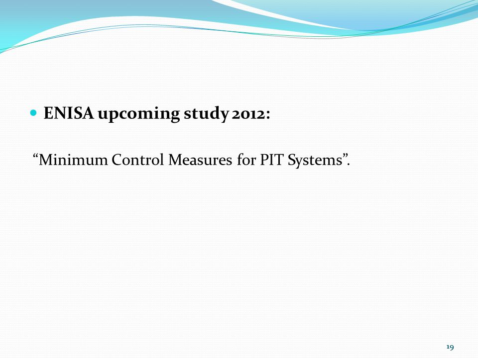 " ENISA upcoming study 2012: ""Minimum Control Measures for PIT Systems"". 19"