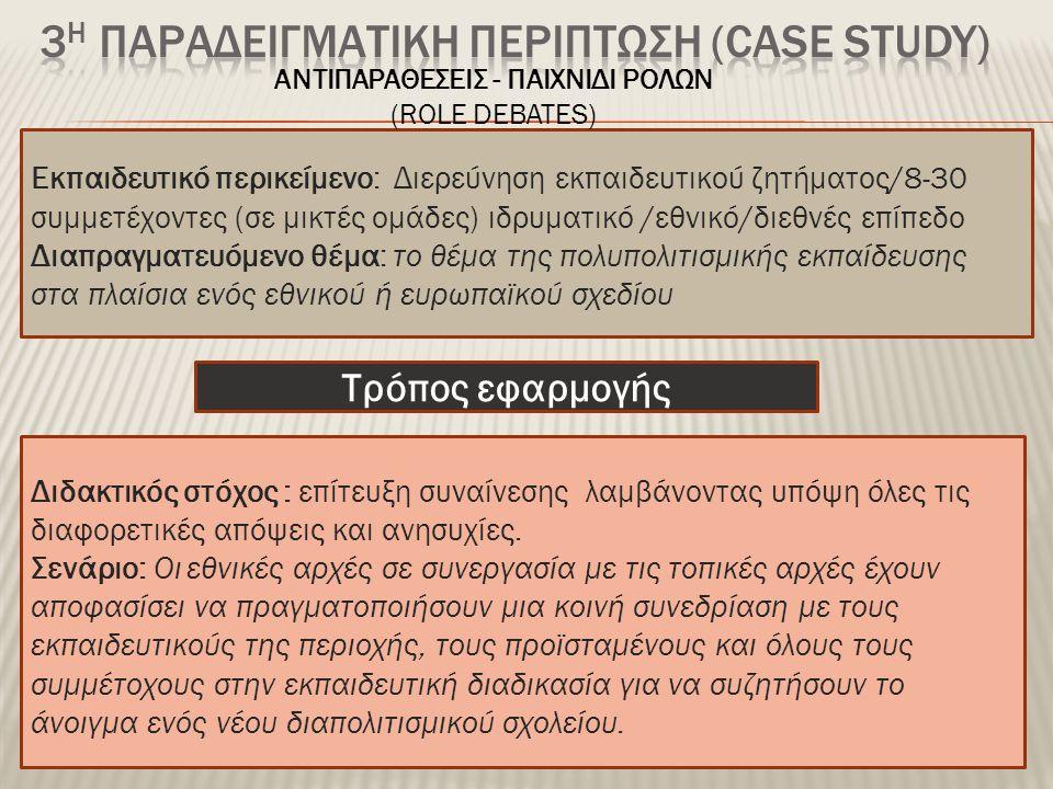 Εκπαιδευτικό περικείμενο: Διερεύνηση εκπαιδευτικού ζητήματος/8-30 συμμετέχοντες (σε μικτές ομάδες) ιδρυματικό /εθνικό/διεθνές επίπεδο Διαπραγματευόμενο θέμα: το θέμα της πολυπολιτισμικής εκπαίδευσης στα πλαίσια ενός εθνικού ή ευρωπαϊκού σχεδίου Διδακτικός στόχος : επίτευξη συναίνεσης λαμβάνοντας υπόψη όλες τις διαφορετικές απόψεις και ανησυχίες.