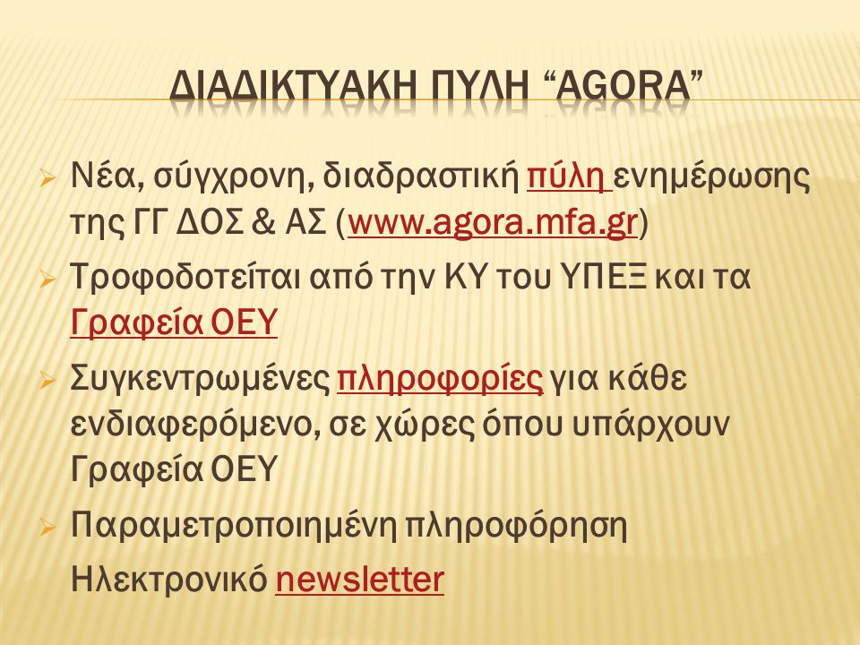  Nέα, σύγχρονη, διαδραστική πύλη ενημέρωσης της ΓΓ ΔΟΣ & ΑΣ (www.agora.mfa.gr)πύλη www.agora.mfa.gr  Τροφοδοτείται από την ΚΥ του ΥΠΕΞ και τα Γραφεία ΟΕΥ Γραφεία ΟΕΥ  Συγκεντρωμένες πληροφορίες για κάθε ενδιαφερόμενο, σε χώρες όπου υπάρχουν Γραφεία ΟΕΥπληροφορίες  Παραμετροποιημένη πληροφόρηση Ηλεκτρονικό newsletternewsletter