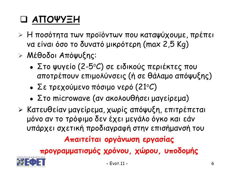 - Ενοτ.11 -7 Προσοχή:  Εξασφαλίζουμε και ελέγχουμε τις κατάλληλες θερμοκρασίες, του χώρου απόψυξης  Όταν αποψύχουμε μεγάλα κομμάτια τροφίμων: - Χρησιμοποιούμε διαφορετικούς χώρους απόψυξης, για κρέατα και για λοιπά τρόφιμα - Τα παραγόμενα υγρά, πρέπει να συγκρατούνται από τον περιέκτη (να μην στάζουν)  Καθαρισμός & απολύμανση των χώρων και μέσων απόψυξης  Τα αποψυγμένα τρόφιμα ΑΠΑΓΟΡΕΥΕΤΑΙ να:  ΕΠΑΝΑΚΑΤΑΨΥΧΟΝΤΑΙ  ΔΙΑΤΗΡΟΥΝΤΑΙ ΠΑΝΩ ΑΠΟ 2 ΗΜΕΡΕΣ ΣΤΟ ΨΥΓΕΙΟ  ΑΠΟΨΥΞΗ