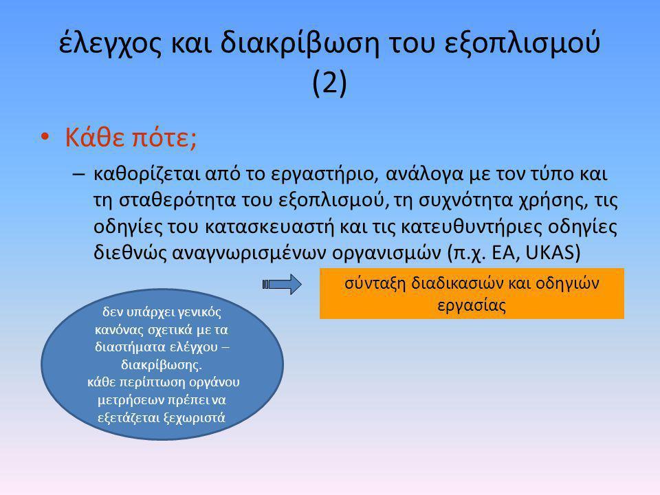 έλεγχος και διακρίβωση του εξοπλισμού (2) • Κάθε πότε; – καθορίζεται από το εργαστήριο, ανάλογα με τον τύπο και τη σταθερότητα του εξοπλισμού, τη συχν