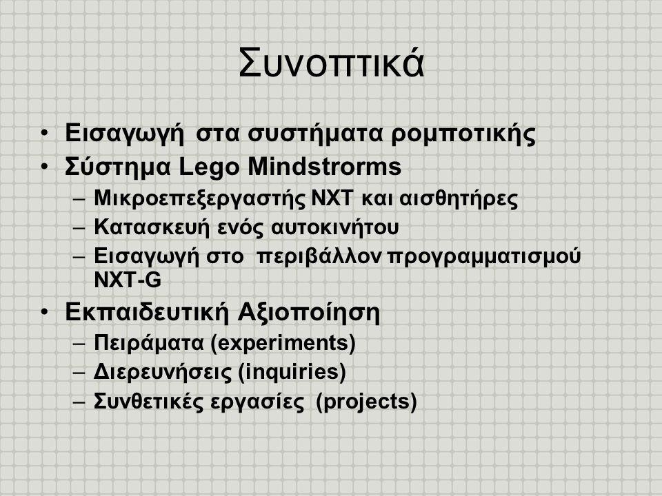 Συνοπτικά •Εισαγωγή στα συστήματα ρομποτικής •Σύστημα Lego Mindstrorms –Μικροεπεξεργαστής ΝΧΤ και αισθητήρες –Κατασκευή ενός αυτοκινήτου –Εισαγωγή στο