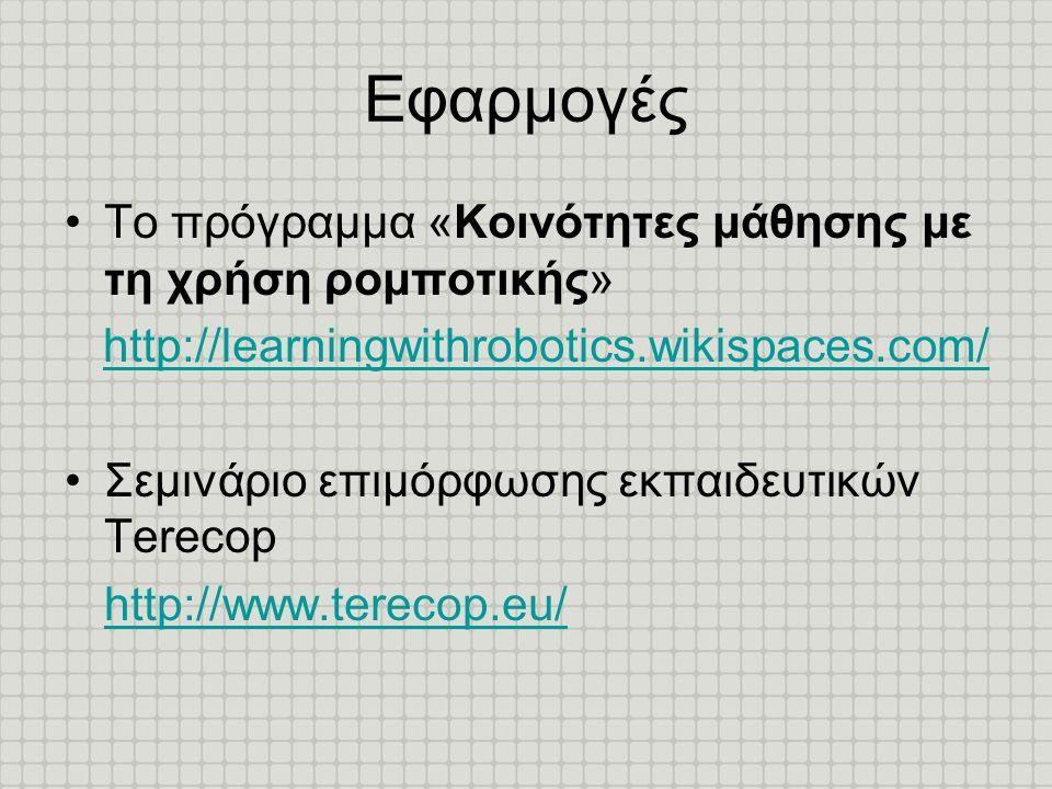 Εφαρμογές •Το πρόγραμμα «Κοινότητες μάθησης με τη χρήση ρομποτικής» http://learningwithrobotics.wikispaces.com/ •Σεμινάριο επιμόρφωσης εκπαιδευτικών T