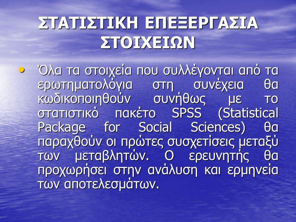 ΣΤΑΤΙΣΤΙΚΗ ΕΠΕΞΕΡΓΑΣΙΑ ΣΤΟΙΧΕΙΩΝ • Όλα τα στοιχεία που συλλέγονται από τα ερωτηματολόγια στη συνέχεια θα κωδικοποιηθούν συνήθως με το στατιστικό πακέτο SPSS (Statistical Package for Social Sciences) θα παραχθούν οι πρώτες συσχετίσεις μεταξύ των μεταβλητών.