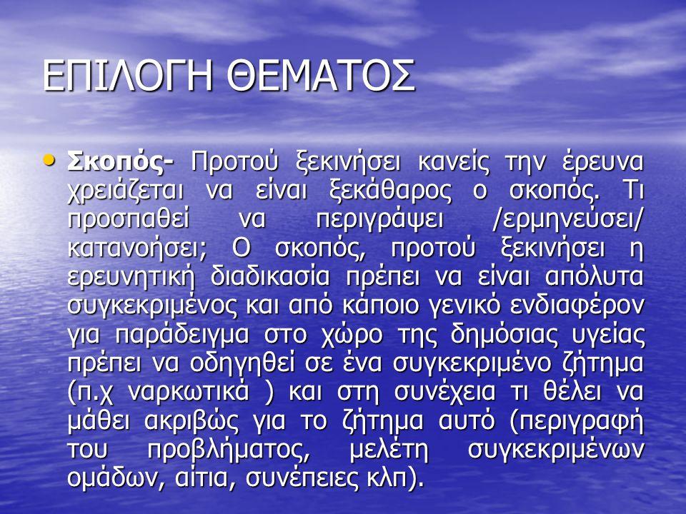 ΣΚΟΠΟΣ • Χρονικά- θέλουμε να μελετήσουμε το παρόν, το παρελθόν ή μια σύγκριση των δύο; • Γεωγραφικά- μας ενδιαφέρει να μελετηθεί το φαινόμενο σε μια συγκεκριμένη περιοχή ή σύγκριση περιοχών (αστικό ή αγροτικό, περιοχή Αθηνών, πανελλαδική έρευνα) • Γενικό ή ειδικό μέρος - στόχος είναι η περιγραφή / ερμηνεία του φαινομένου ή συγκεκριμένων πτυχών του;