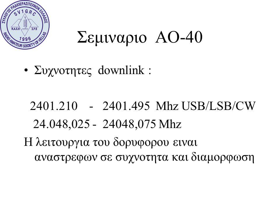 Σεμιναριο ΑΟ-40 •Συχνοτητες downlink : 2401.210 - 2401.495 Mhz USB/LSB/CW 24.048,025 - 24048,075 Mhz Η λειτουργια του δορυφορου ειναι αναστρεφων σε συ