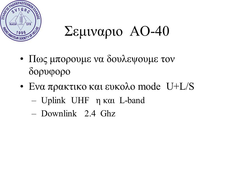 Σεμιναριο ΑΟ-40 •Πως μπορουμε να δουλεψουμε τον δορυφορο •Ενα πρακτικο και ευκολο mode U+L/S – Uplink UHF η και L-band – Downlink 2.4 Ghz