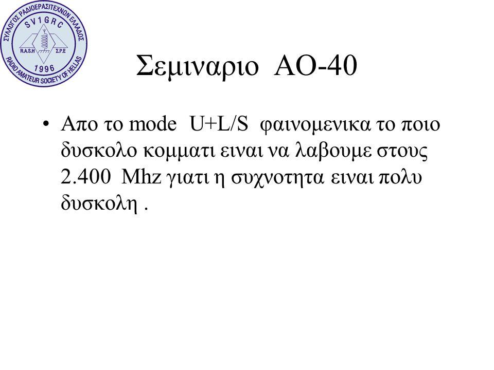Σεμιναριο ΑΟ-40 •Απο το mode U+L/S φαινομενικα το ποιο δυσκολο κομματι ειναι να λαβουμε στους 2.400 Mhz γιατι η συχνοτητα ειναι πολυ δυσκολη.