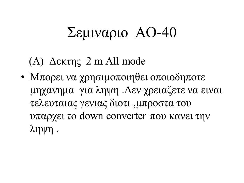 Σεμιναριο ΑΟ-40 (Α) Δεκτης 2 m All mode •Μπορει να χρησιμοποιηθει οποιοδηποτε μηχανημα για ληψη.Δεν χρειαζετε να ειναι τελευταιας γενιας διοτι,μπροστα