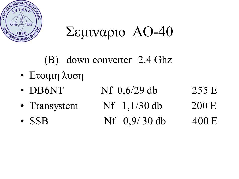 Σεμιναριο ΑΟ-40 (B) down converter 2.4 Ghz •Ετοιμη λυση •DB6NT Nf 0,6/29 db 255 E •Transystem Nf 1,1/30 db 200 E •SSB Nf 0,9/ 30 db 400 E