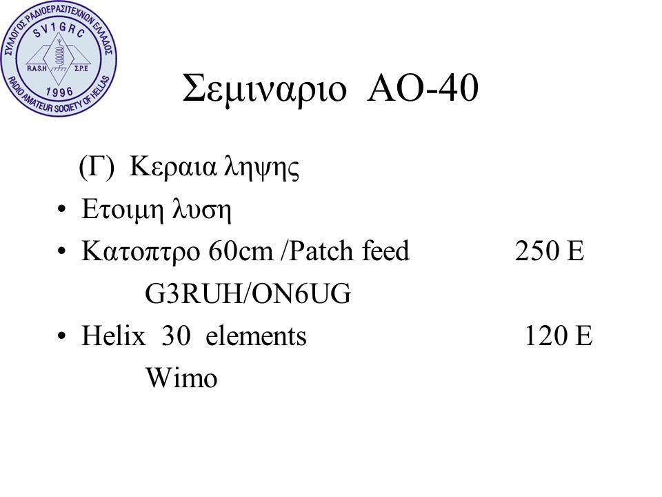 Σεμιναριο ΑΟ-40 (Γ) Κεραια ληψης •Ετοιμη λυση •Κατοπτρο 60cm /Patch feed 250 E G3RUH/ON6UG •Helix 30 elements 120 E Wimo