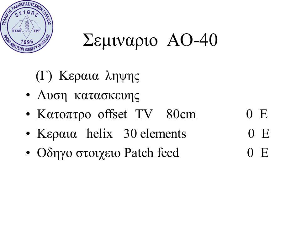 Σεμιναριο ΑΟ-40 (Γ) Κεραια ληψης •Λυση κατασκευης •Κατοπτρο offset TV 80cm 0 E •Κεραια helix 30 elements 0 E •Οδηγο στοιχειο Patch feed 0 E