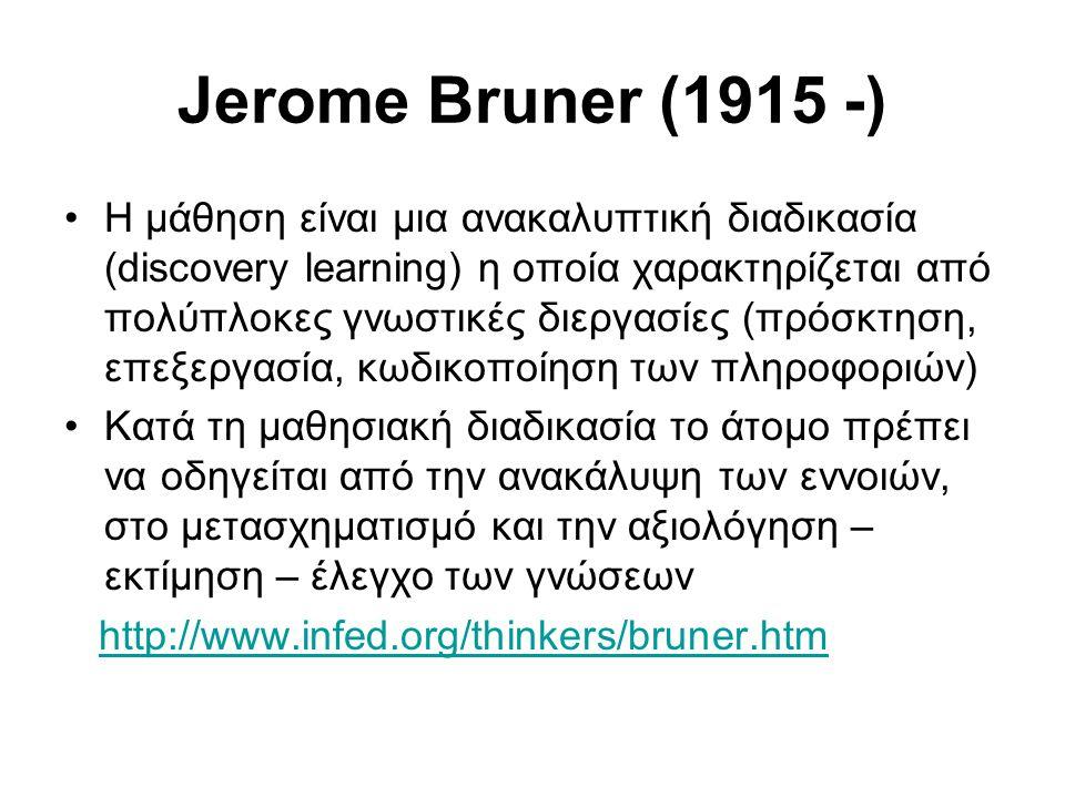Jerome Bruner (1915 -) •H μάθηση είναι μια ανακαλυπτική διαδικασία (discovery learning) η οποία χαρακτηρίζεται από πολύπλοκες γνωστικές διεργασίες (πρόσκτηση, επεξεργασία, κωδικοποίηση των πληροφοριών) •Κατά τη μαθησιακή διαδικασία το άτομο πρέπει να οδηγείται από την ανακάλυψη των εννοιών, στο μετασχηματισμό και την αξιολόγηση – εκτίμηση – έλεγχο των γνώσεων http://www.infed.org/thinkers/bruner.htm