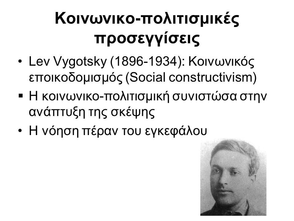 Κοινωνικο-πολιτισμικές προσεγγίσεις •Lev Vygotsky (1896-1934): Κοινωνικός εποικοδομισμός (Social constructivism)  Η κοινωνικο-πολιτισμική συνιστώσα στην ανάπτυξη της σκέψης •Η νόηση πέραν του εγκεφάλου