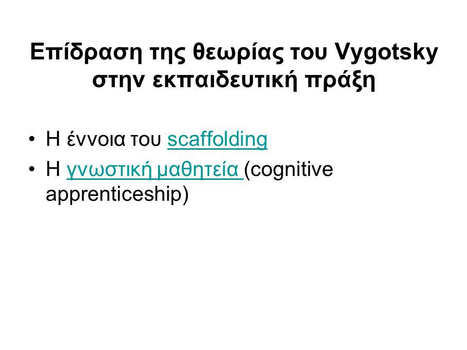 Επίδραση της θεωρίας του Vygotsky στην εκπαιδευτική πράξη •Η έννοια του scaffoldingscaffolding •Η γνωστική μαθητεία (cognitive apprenticeship)γνωστική μαθητεία
