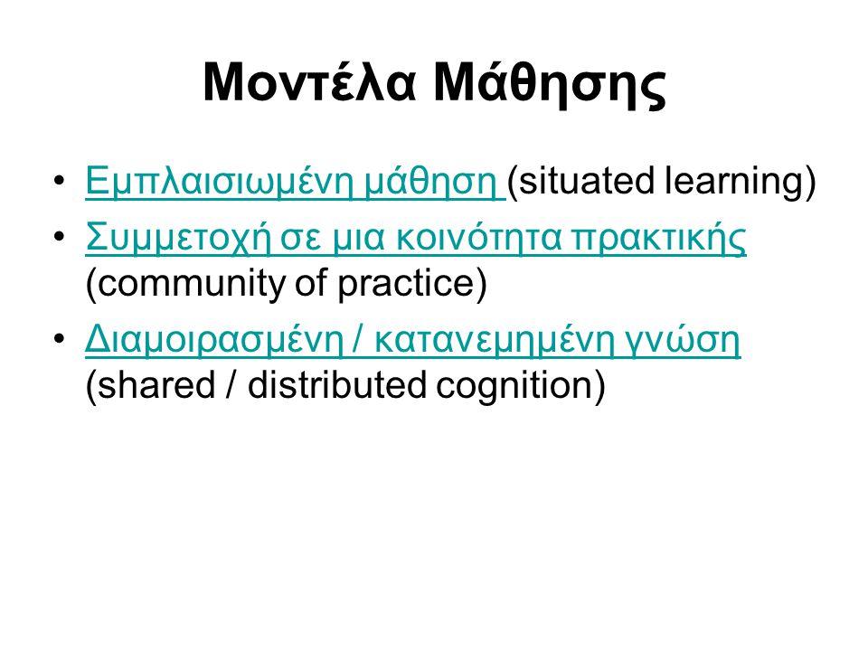 Μοντέλα Μάθησης •Εμπλαισιωμένη μάθηση (situated learning)Εμπλαισιωμένη μάθηση •Συμμετοχή σε μια κοινότητα πρακτικής (community of practice)Συμμετοχή σε μια κοινότητα πρακτικής •Διαμοιρασμένη / κατανεμημένη γνώση (shared / distributed cognition)Διαμοιρασμένη / κατανεμημένη γνώση