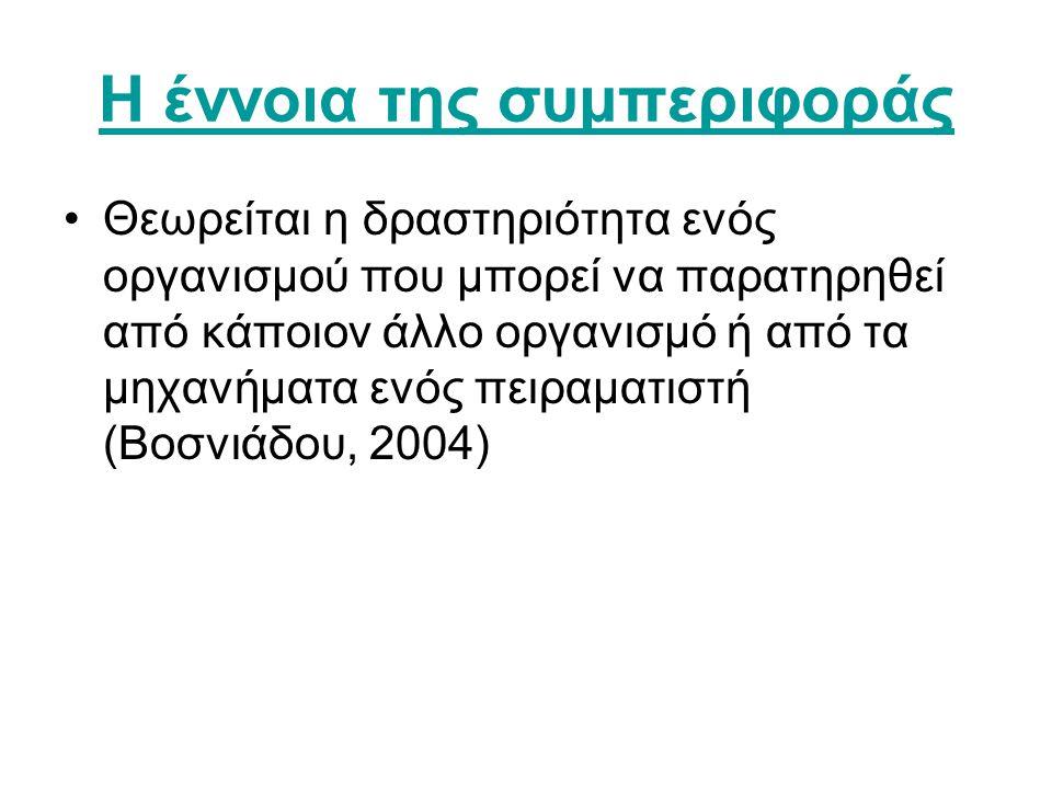 Η έννοια της συμπεριφοράς •Θεωρείται η δραστηριότητα ενός οργανισμού που μπορεί να παρατηρηθεί από κάποιον άλλο οργανισμό ή από τα μηχανήματα ενός πειραματιστή (Βοσνιάδου, 2004)