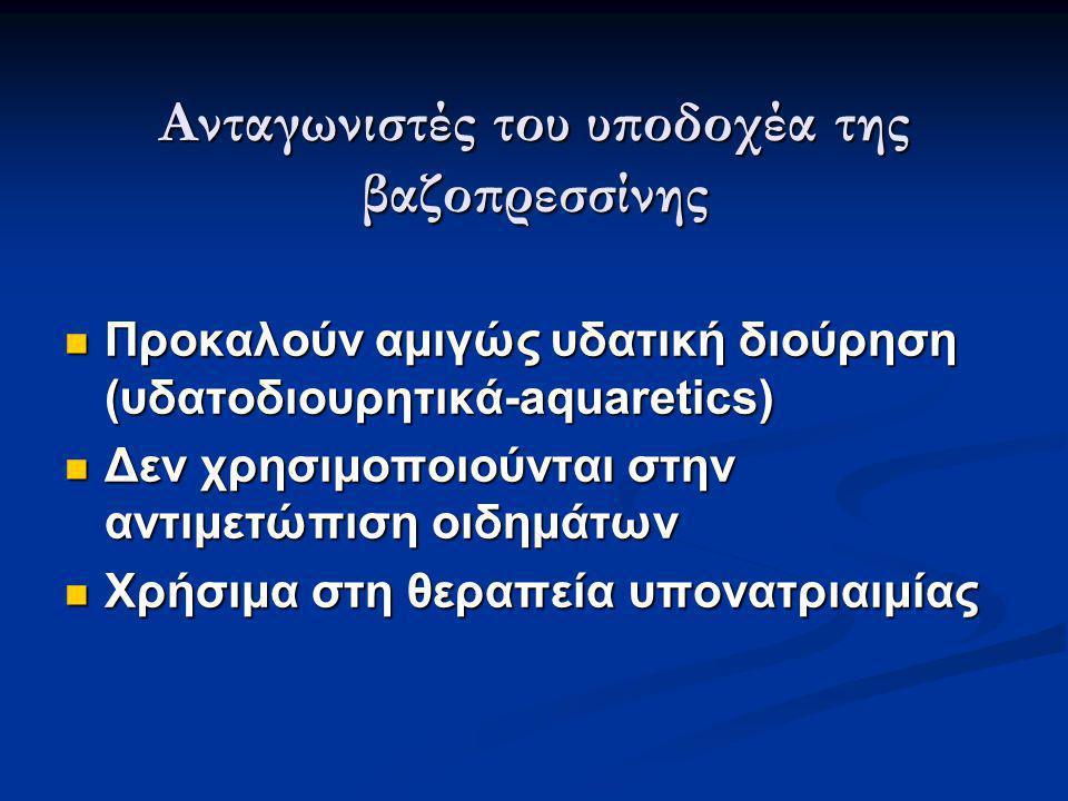Ανταγωνιστές του υποδοχέα της βαζοπρεσσίνης  Προκαλούν αμιγώς υδατική διούρηση (υδατοδιουρητικά-aquaretics)  Δεν χρησιμοποιούνται στην αντιμετώπιση