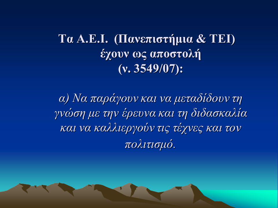 Τα Α.Ε.Ι. (Πανεπιστήμια & ΤΕΙ) έχουν ως αποστολή (ν. 3549/07): α) Να παράγουν και να μεταδίδουν τη γνώση με την έρευνα και τη διδασκαλία και να καλλιε
