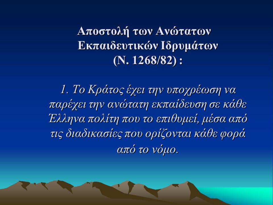 Αποστολή των Ανώτατων Εκπαιδευτικών Ιδρυμάτων (Ν. 1268/82) : 1. Το Κράτος έχει την υποχρέωση να παρέχει την ανώτατη εκπαίδευση σε κάθε Έλληνα πολίτη π