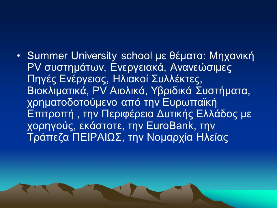 •Summer University school με θέματα: Μηχανική PV συστημάτων, Ενεργειακά, Ανανεώσιμες Πηγές Ενέργειας, Ηλιακοί Συλλέκτες, Βιοκλιματικά, PV Αιολικά, Υβρ