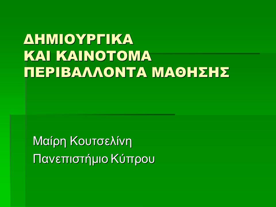 ΔΗΜΙΟΥΡΓΙΚΑ ΚΑΙ ΚΑΙΝΟΤΟΜΑ ΠΕΡΙΒΑΛΛΟΝΤΑ ΜΑΘΗΣΗΣ Μαίρη Κουτσελίνη Πανεπιστήμιο Κύπρου