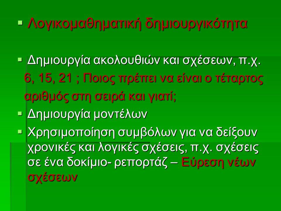  Λογικομαθηματική δημιουργικότητα  Δημιουργία ακολουθιών και σχέσεων, π.χ. 6, 15, 21 ; Ποιος πρέπει να είναι ο τέταρτος 6, 15, 21 ; Ποιος πρέπει να