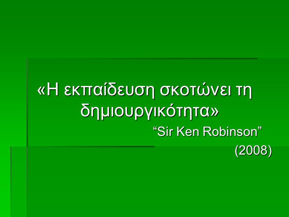 """«Η εκπαίδευση σκοτώνει τη δημιουργικότητα» """"Sir Ken Robinson"""" """"Sir Ken Robinson""""(2008)"""