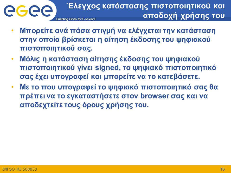 Enabling Grids for E-sciencE INFSO-RI-508833 16 Έλεγχος κατάστασης πιστοποιητικού και αποδοχή χρήσης του •Μπορείτε ανά πάσα στιγμή να ελέγχεται την κα