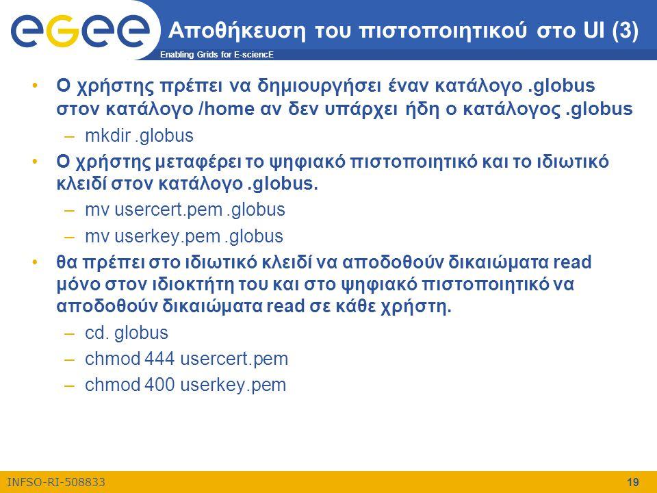 Enabling Grids for E-sciencE INFSO-RI-508833 19 Αποθήκευση του πιστοποιητικού στο UI (3) •Ο χρήστης πρέπει να δημιουργήσει έναν κατάλογο.globus στον κ