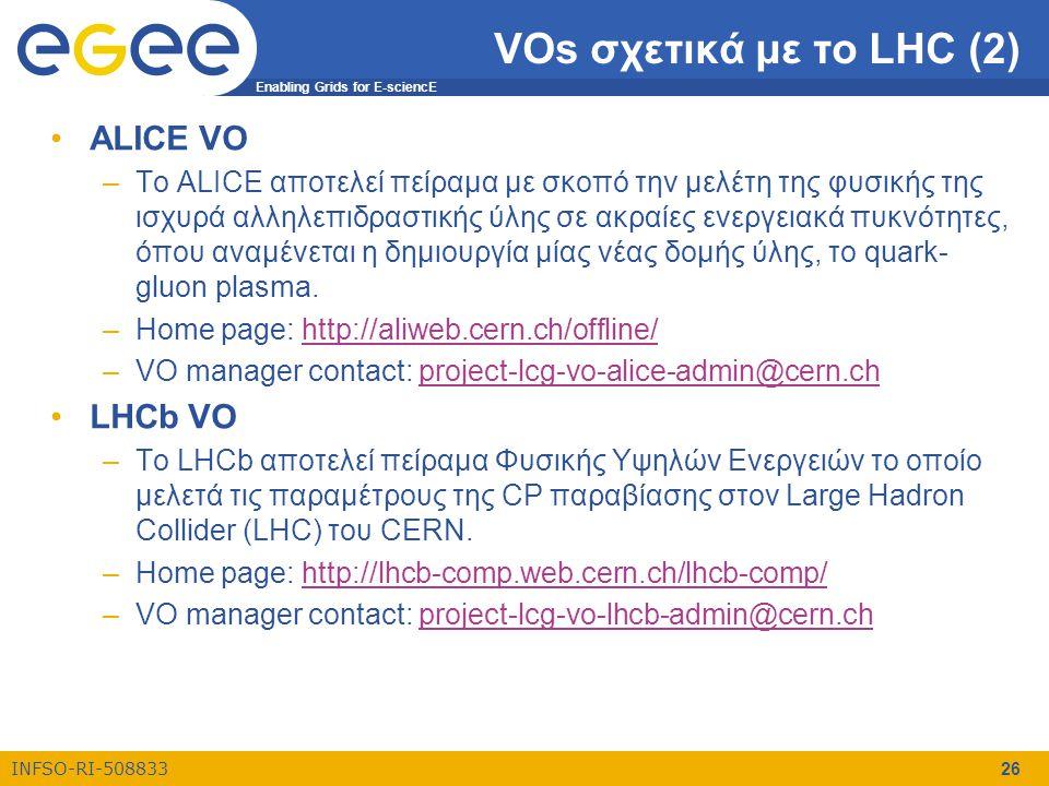 Enabling Grids for E-sciencE INFSO-RI-508833 26 VOs σχετικά με το LHC (2) •ALICE VO –To ALICE αποτελεί πείραμα με σκοπό την μελέτη της φυσικής της ισχ