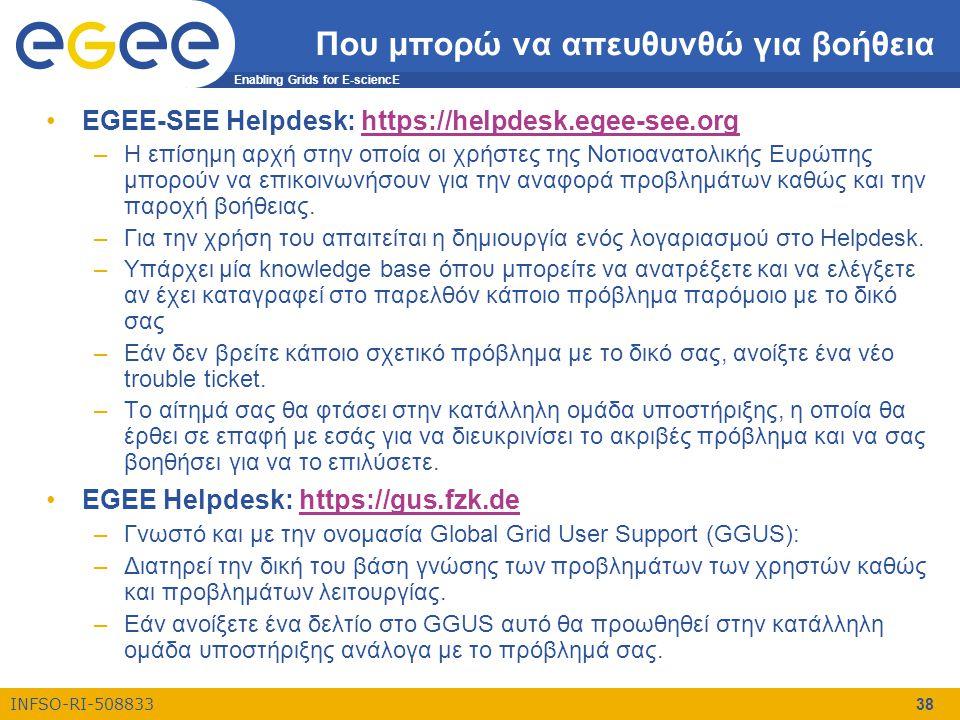 Enabling Grids for E-sciencE INFSO-RI-508833 38 Που μπορώ να απευθυνθώ για βοήθεια •EGEE-SEE Helpdesk: https://helpdesk.egee-see.orghttps://helpdesk.egee-see.org –Η επίσημη αρχή στην οποία οι χρήστες της Νοτιοανατολικής Ευρώπης μπορούν να επικοινωνήσουν για την αναφορά προβλημάτων καθώς και την παροχή βοήθειας.