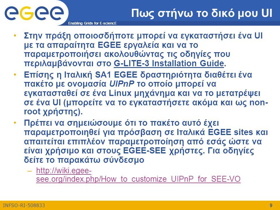 Enabling Grids for E-sciencE INFSO-RI-508833 9 Πως στήνω το δικό μου UI •Στην πράξη οποιοσδήποτε μπορεί να εγκαταστήσει ένα UI με τα απαραίτητα EGEE ε