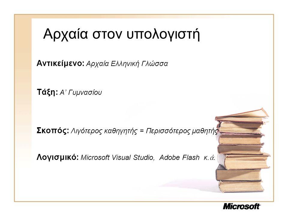 Αρχαία στον υπολογιστή Αντικείμενο: Αρχαία Ελληνική Γλώσσα Τάξη: Α' Γυμνασίου Σκοπός: Λιγότερος καθηγητής = Περισσότερος μαθητής Λογισμικό: Microsoft Visual Studio, Adobe Flash κ.