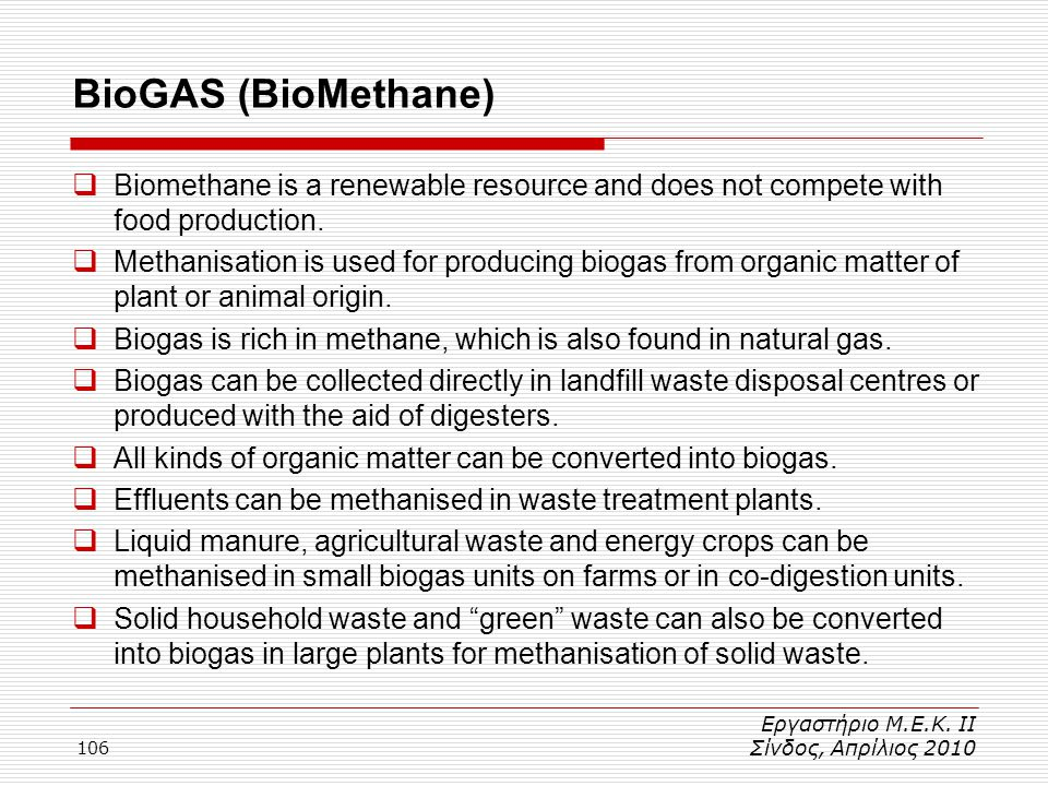 106 BioGAS (BioMethane) Εργαστήριο Μ.Ε.Κ. ΙΙ Σίνδος, Απρίλιος 2010  Biomethane is a renewable resource and does not compete with food production.  M