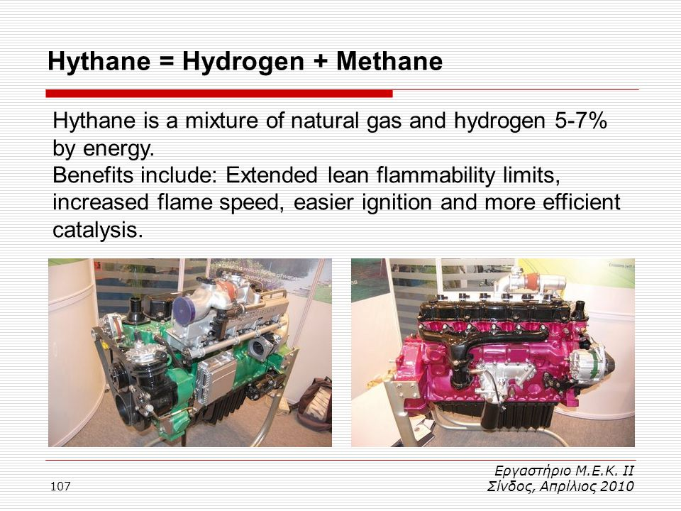 107 Hythane = Hydrogen + Methane Εργαστήριο Μ.Ε.Κ. ΙΙ Σίνδος, Απρίλιος 2010 Hythane is a mixture of natural gas and hydrogen 5-7% by energy. Benefits
