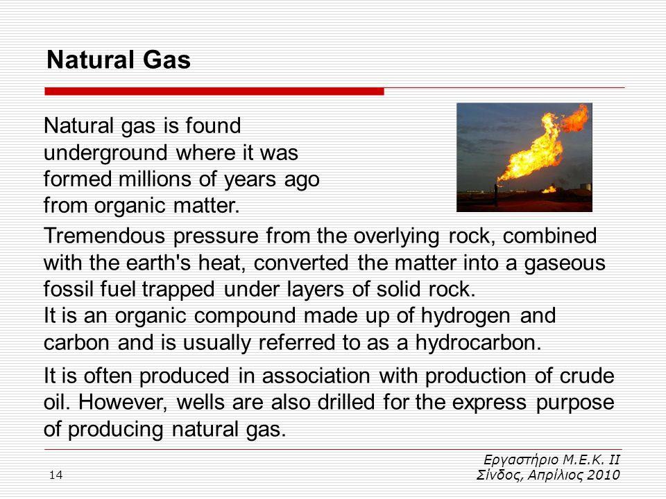 14 Εργαστήριο Μ.Ε.Κ. ΙΙ Σίνδος, Απρίλιος 2010 Natural Gas Natural gas is found underground where it was formed millions of years ago from organic matt