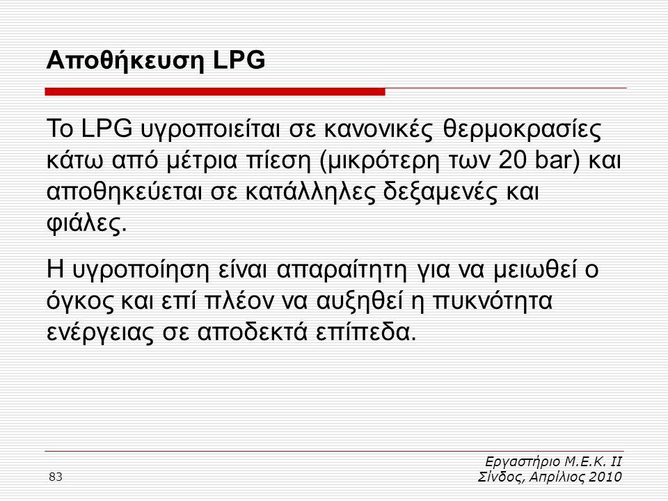 83 Αποθήκευση LPG Εργαστήριο Μ.Ε.Κ. ΙΙ Σίνδος, Απρίλιος 2010 Το LPG υγροποιείται σε κανονικές θερμοκρασίες κάτω από μέτρια πίεση (μικρότερη των 20 bar