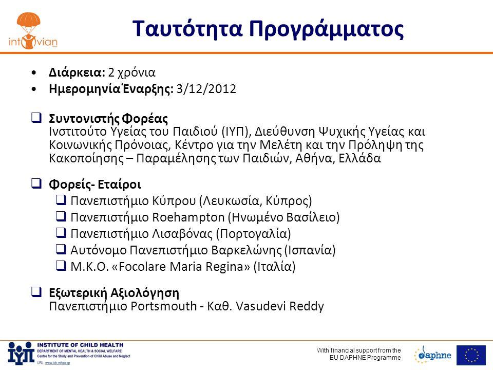 With financial support frοm the EU DAPHNE Programme Ταυτότητα Προγράμματος •Διάρκεια: 2 χρόνια •Ημερομηνία Έναρξης: 3/12/2012  Συντονιστής Φορέας Ινστιτούτο Υγείας του Παιδιού (ΙΥΠ), Διεύθυνση Ψυχικής Υγείας και Κοινωνικής Πρόνοιας, Κέντρο για την Μελέτη και την Πρόληψη της Κακοποίησης – Παραμέλησης των Παιδιών, Αθήνα, Ελλάδα  Φορείς- Eταίροι  Πανεπιστήμιο Κύπρου (Λευκωσία, Κύπρος)  Πανεπιστήμιο Roehampton (Ηνωμένο Βασίλειο)  Πανεπιστήμιο Λισαβόνας (Πορτογαλία)  Αυτόνομο Πανεπιστήμιο Βαρκελώνης (Ισπανία)  Μ.Κ.Ο.