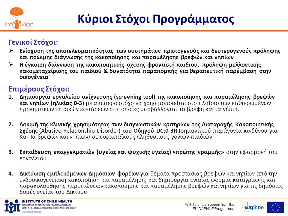 With financial support frοm the EU DAPHNE Programme Κύριοι Στόχοι Προγράμματος Γενικοί Στόχοι:  Ενίσχυση της αποτελεσματικότητας των συστημάτων πρωτογενούς και δευτερογενούς πρόληψης και πρώιμης διάγνωσης της κακοποίησης και παραμέλησης βρεφών και νηπίων  Η έγκαιρη διάγνωση της κακοποιητικής σχέσης φροντιστή-παιδιού, πρόληψη μελλοντικής κακομεταχείρισης του παιδιού & δυνατότητα παραπομπής για θεραπευτική παρέμβαση στην οικογένεια Επιμέρους Στόχοι: 1.Δημιουργία εργαλείου ανίχνευσης (screening tool) της κακοποίησης και παραμέλησης βρεφών και νηπίων (ηλικίας 0-3) με απώτερο στόχο να χρησιμοποιείται στο πλαίσιο των καθιερωμένων προληπτικών ιατρικών εξετάσεων στις οποίες υποβάλλονται τα βρέφη και τα νήπια.