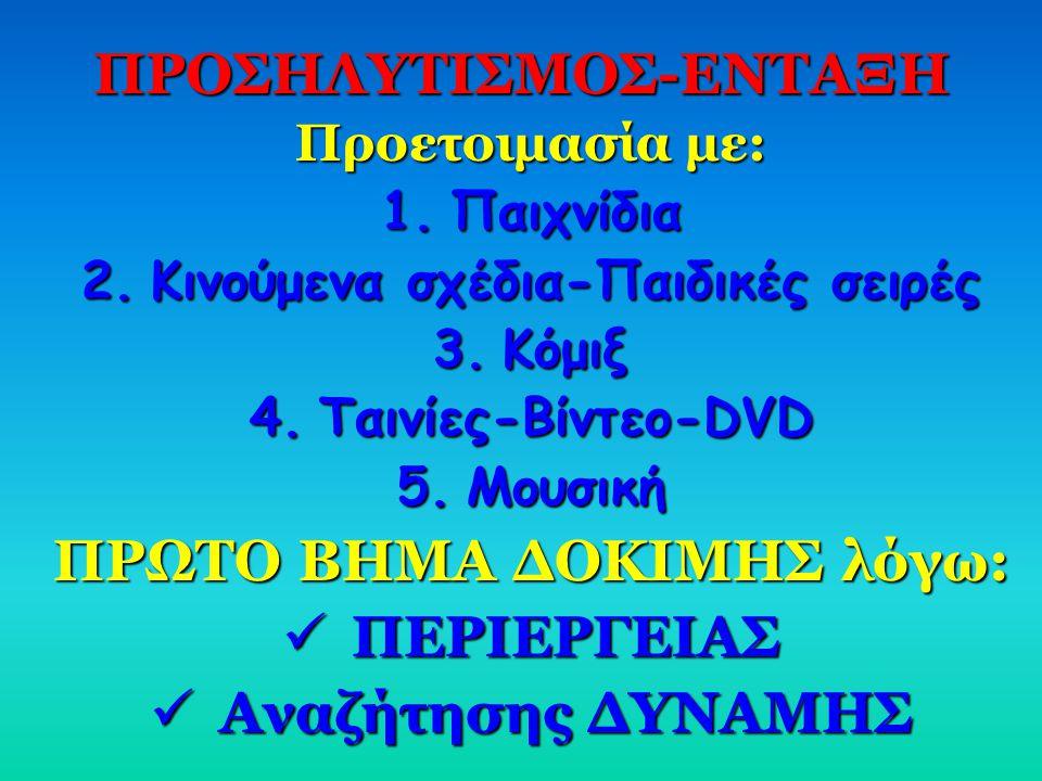 ΠΡΟΣΗΛΥΤΙΣΜΟΣ-ΕΝΤΑΞΗ Προετοιμασία με: 1.Π αιχνίδια 2.Κ ινούμενα σχέδια-Παιδικές σειρές 3.Κ όμιξ 4.Τ αινίες-Βίντεο-DVD 5.Μ ουσική ΠΡΩΤΟ ΒΗΜΑ ΔΟΚΙΜΗΣ λό