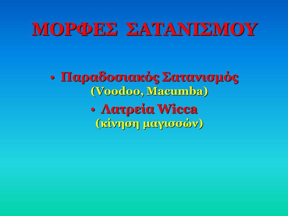 ΜΟΡΦΕΣ ΣΑΤΑΝΙΣΜΟΥ •Π•Π•Π•Παραδοσιακός Σατανισμός (Voodoo, Macumba) •Λ•Λ•Λ•Λατρεία Wicca (κίνηση μαγισσών)