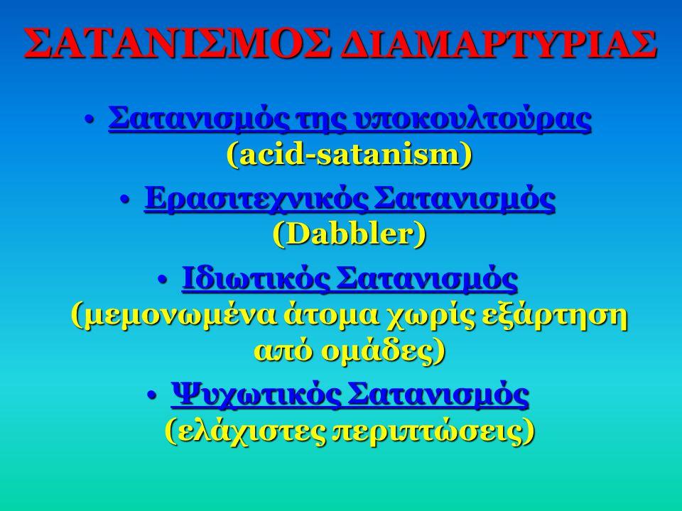 ΣΑΤΑΝΙΣΜΟΣ ΔΙΑΜΑΡΤΥΡΙΑΣ •Σατανισμός της υποκουλτούρας (acid-satanism) •Ερασιτεχνικός Σατανισμός (Dabbler) •Ιδιωτικός Σατανισμός (μεμονωμένα άτομα χωρί